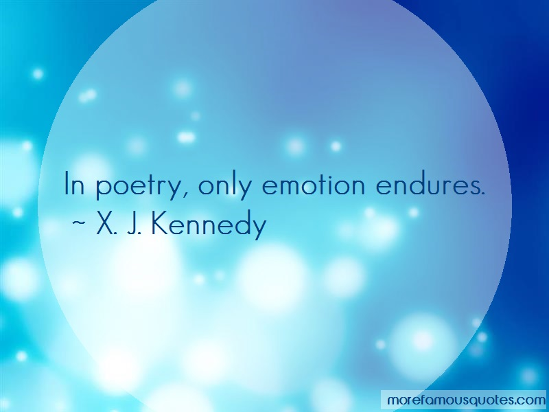 X.J. Kennedy Quotes: In Poetry Only Emotion Endures