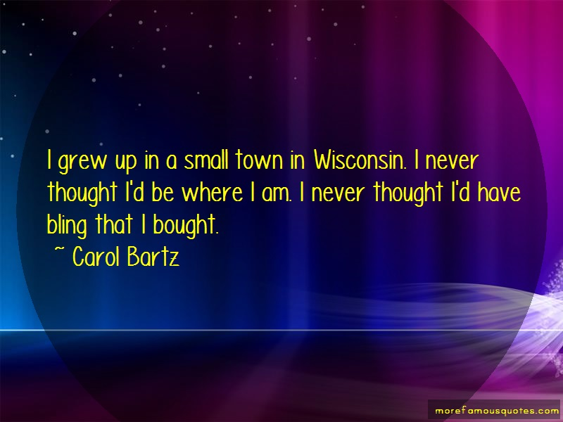 Carol Bartz Quotes: I grew up in a small town in wisconsin i