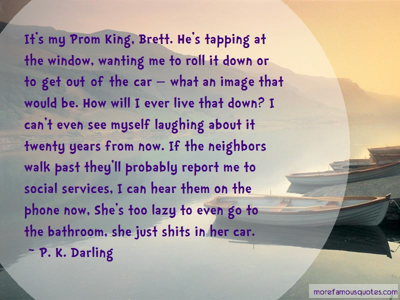 P. K. Darling Quotes: Its My Prom King Brett Hes Tapping At