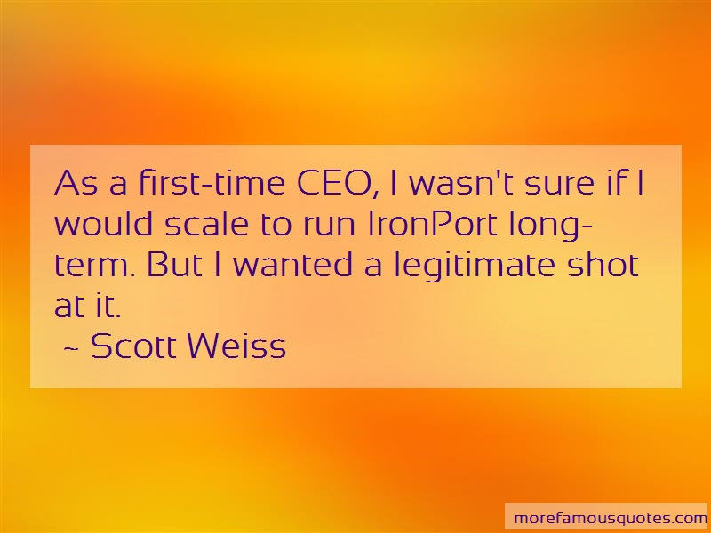 Scott Weiss Quotes: As a first time ceo i wasnt sure if i