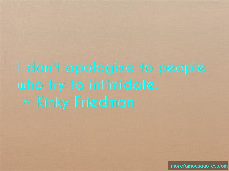 Kinky Friedman Quotes: I dont apologize to people who try to