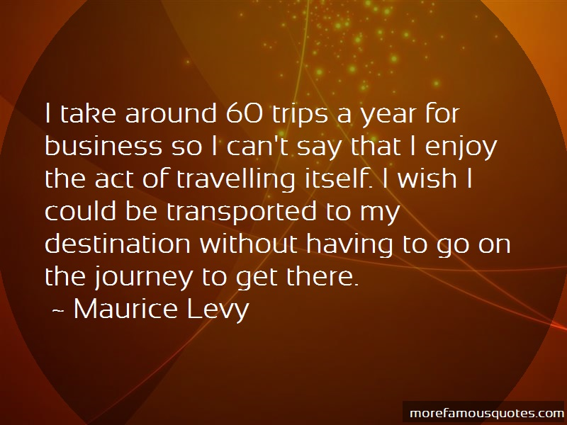Maurice Levy Quotes: I take around 60 trips a year for