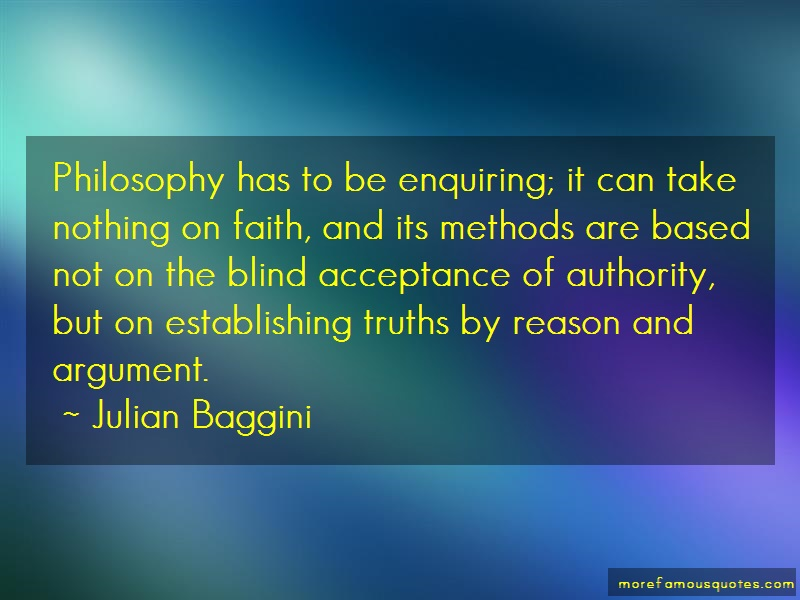 Julian Baggini Quotes: Philosophy has to be enquiring it can