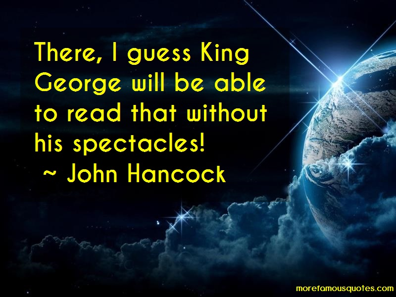 John Hancock Quotes: There I Guess King George Will Be Able