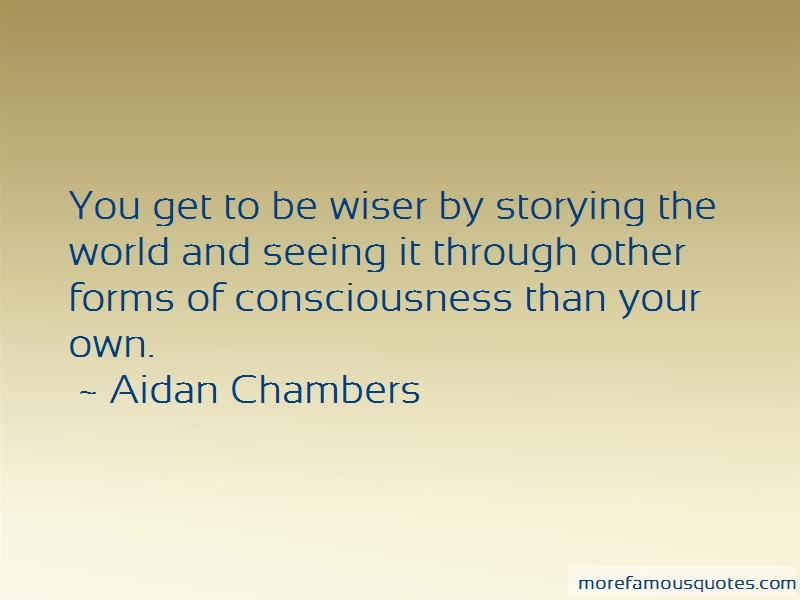 Aidan Chambers Quotes: You get to be wiser by storying the