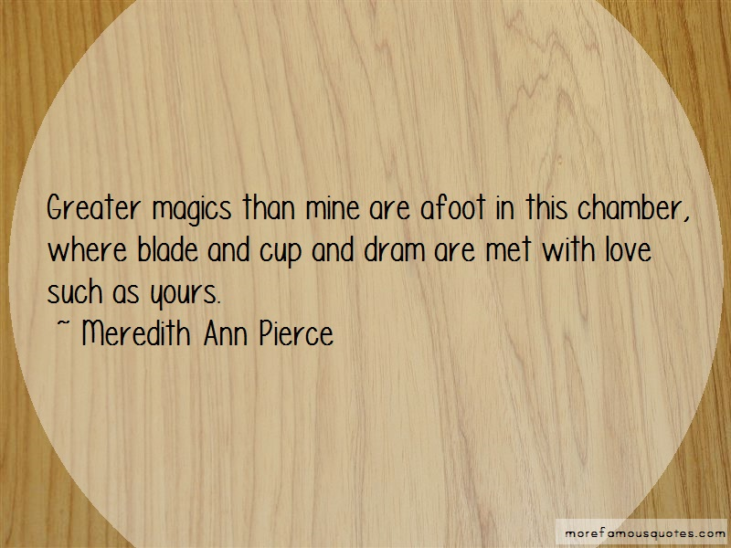 Meredith Ann Pierce Quotes: Greater magics than mine are afoot in