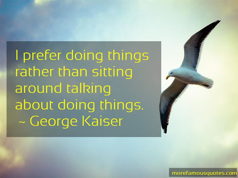 George Kaiser Quotes: I prefer doing things rather than