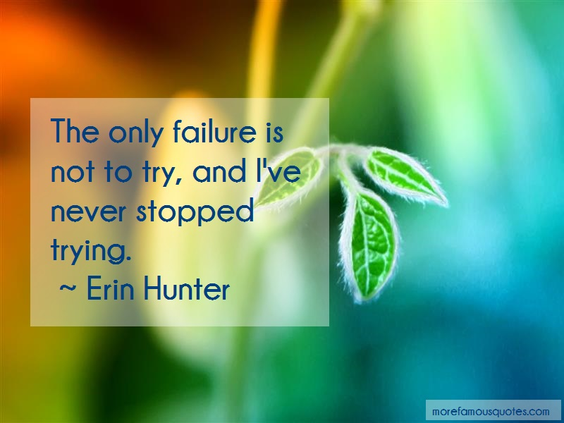 Erin Hunter Quotes: The Only Failure Is Not To Try And Ive