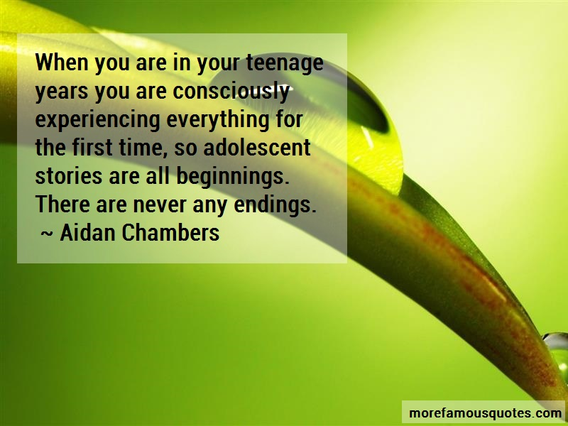 Aidan Chambers Quotes: When you are in your teenage years you