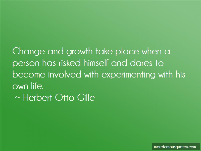 Herbert Otto Gille Quotes: Change and growth take place when a