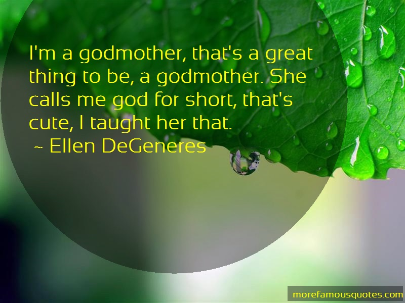Ellen DeGeneres Quotes: Im A Godmother Thats A Great Thing To Be