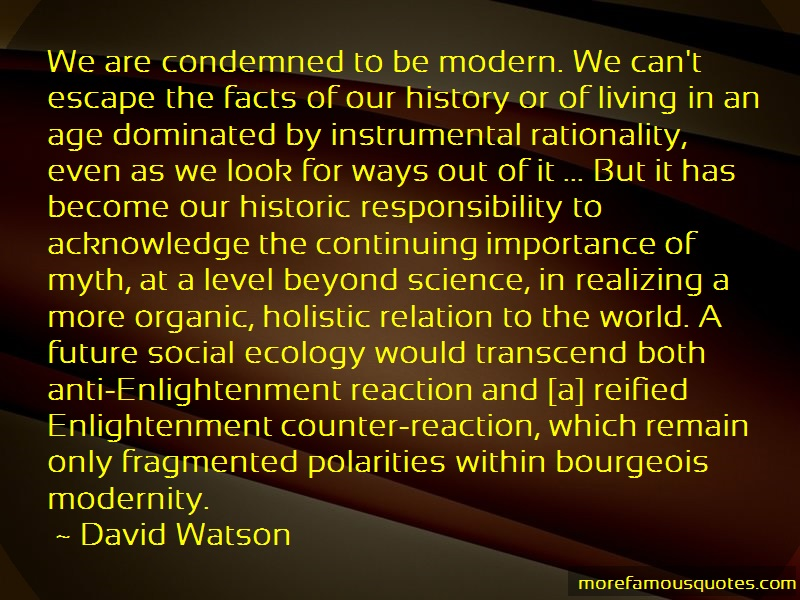 David Watson Quotes: We Are Condemned To Be Modern We Cant