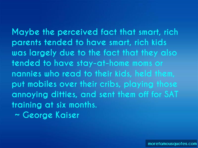 George Kaiser Quotes: Maybe the perceived fact that smart rich
