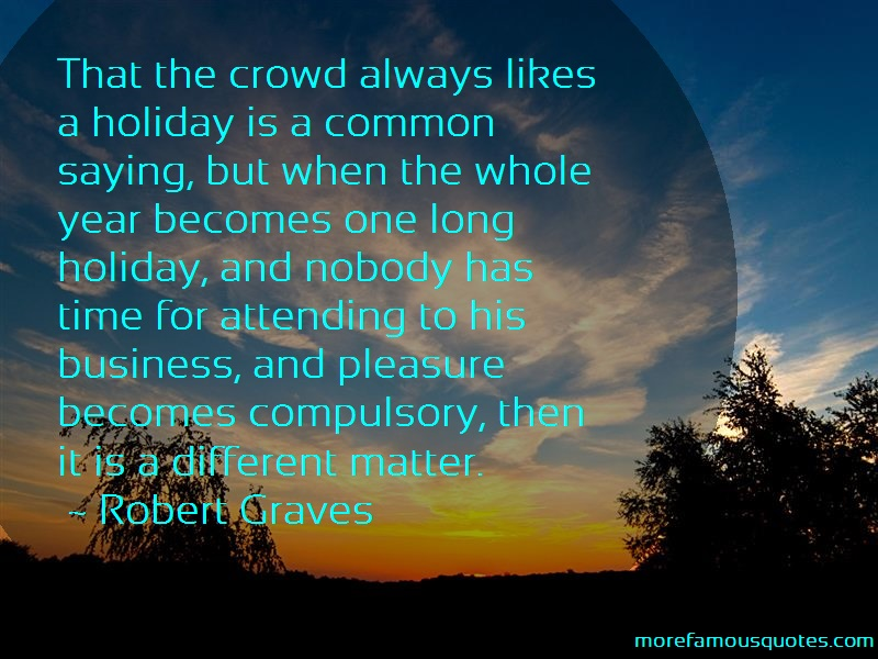 Robert Graves Quotes: That the crowd always likes a holiday is