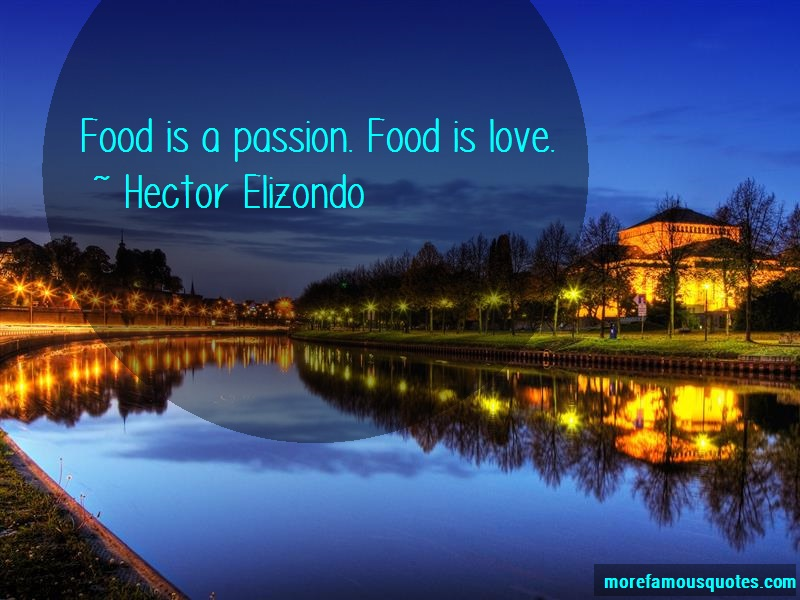 Hector Elizondo Quotes: Food Is A Passion Food Is Love