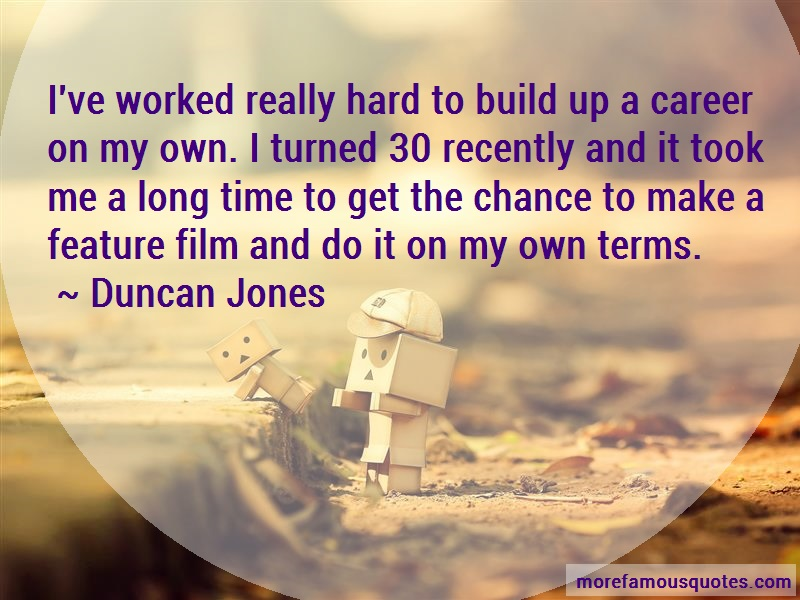 Duncan Jones Quotes: Ive worked really hard to build up a