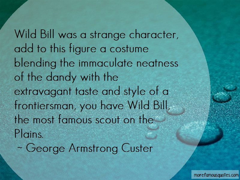 George Armstrong Custer Quotes: Wild Bill Was A Strange Character Add To