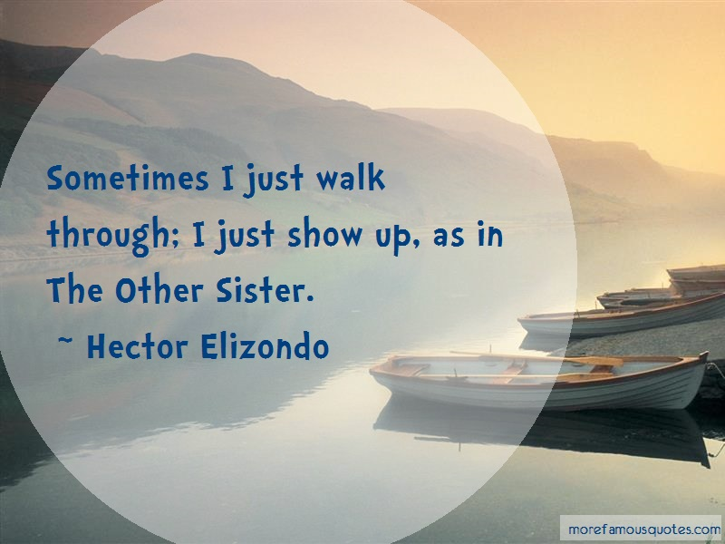 Hector Elizondo Quotes: Sometimes I Just Walk Through I Just