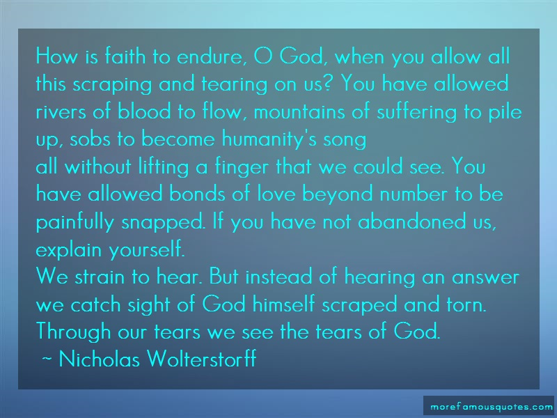 Nicholas Wolterstorff Quotes: How is faith to endure o god when you