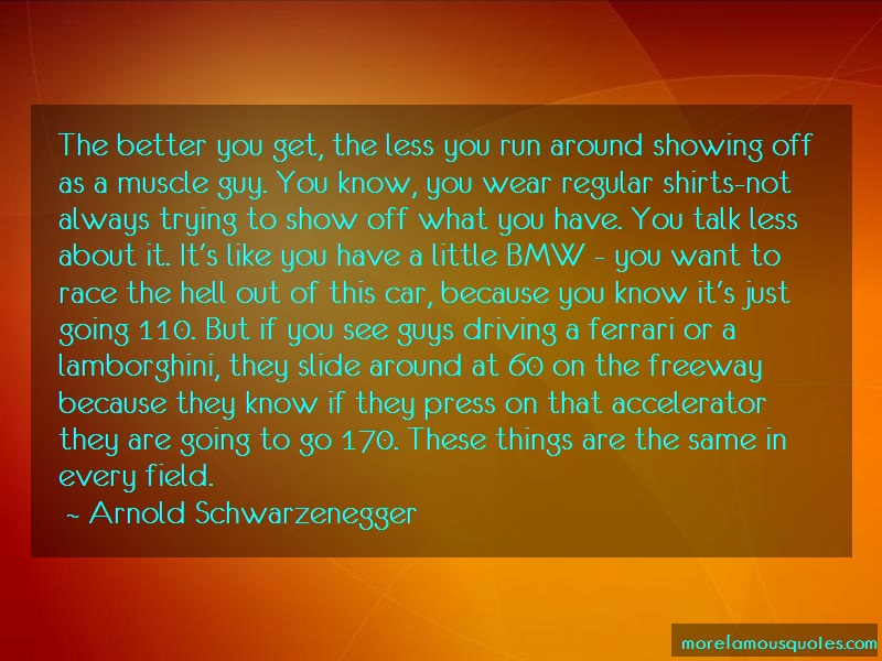 Arnold Schwarzenegger Quotes: The better you get the less you run