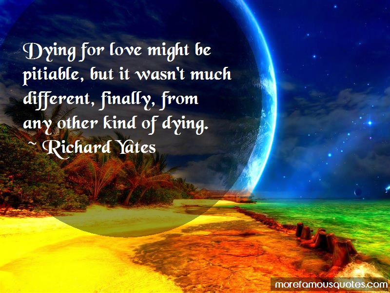 Richard Yates Quotes: Dying for love might be pitiable but it