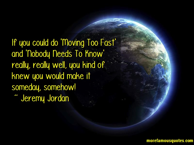 Jeremy Jordan Quotes: If you could do moving too fast and