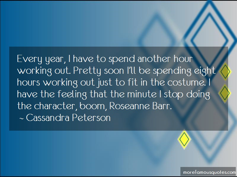Cassandra Peterson Quotes: Every year i have to spend another hour