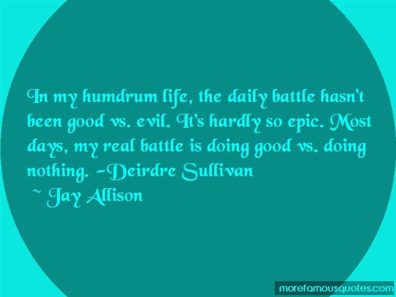 Jay Allison Quotes: In my humdrum life the daily battle