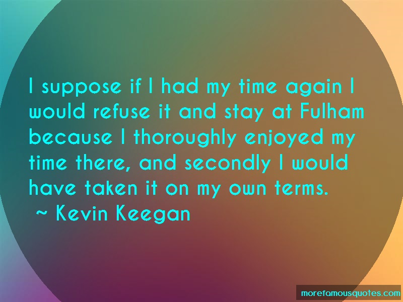 Kevin Keegan Quotes: I suppose if i had my time again i would