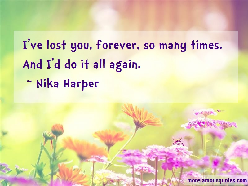 Nika Harper Quotes: Ive lost you forever so many times and