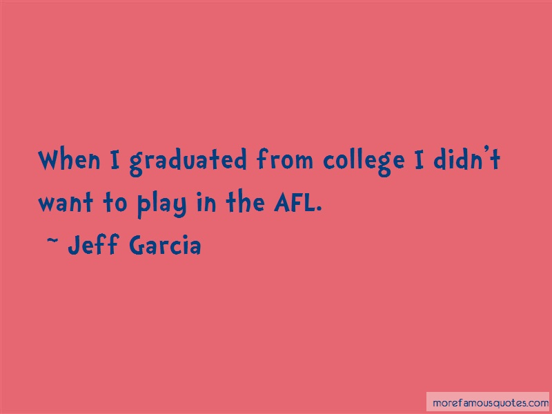 Jeff Garcia Quotes: When i graduated from college i didnt