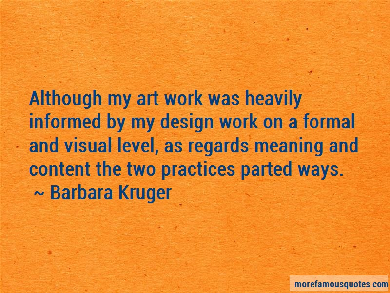 Barbara Kruger Quotes: Although my art work was heavily