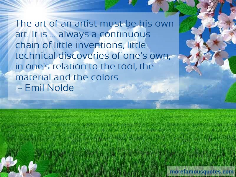 Emil Nolde Quotes: The Art Of An Artist Must Be His Own Art