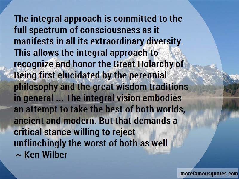 Ken Wilber Quotes: The integral approach is committed to