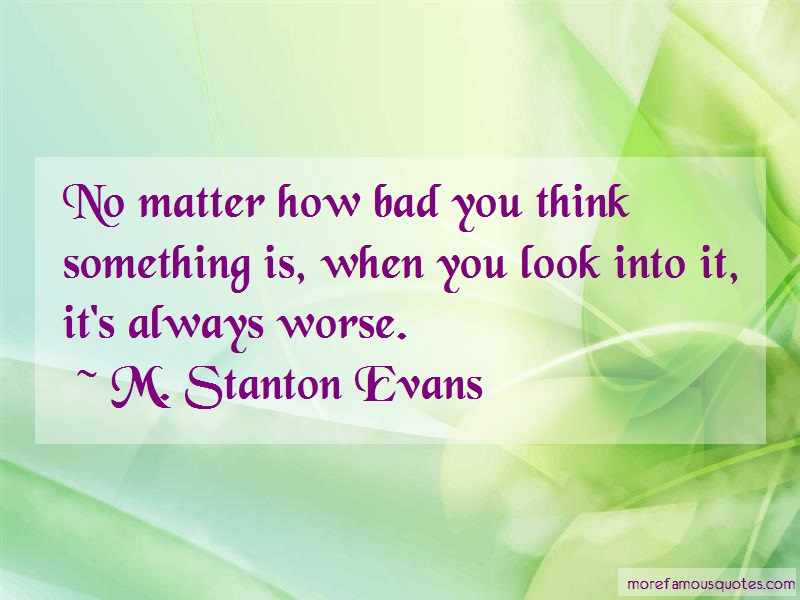 M. Stanton Evans Quotes: No matter how bad you think something is