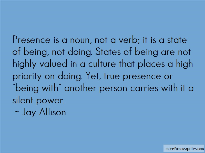 Jay Allison Quotes: Presence is a noun not a verb it is a