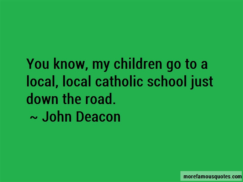 John Deacon Quotes: You know my children go to a local local