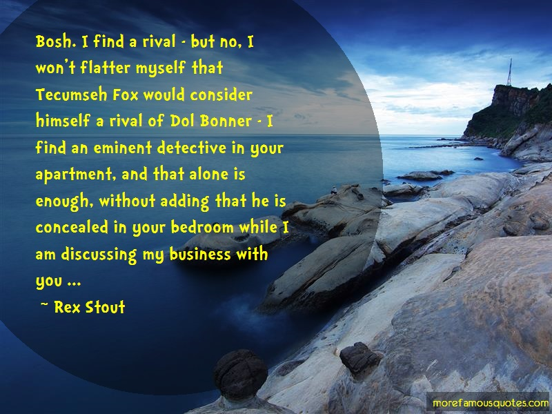 Rex Stout Quotes: Bosh I Find A Rival But No I Wont