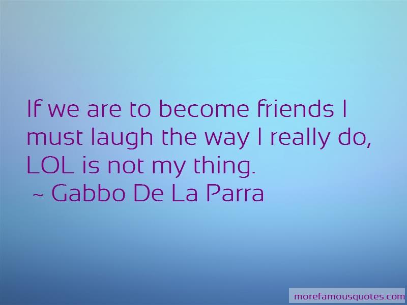 Gabbo De La Parra Quotes: If We Are To Become Friends I Must Laugh