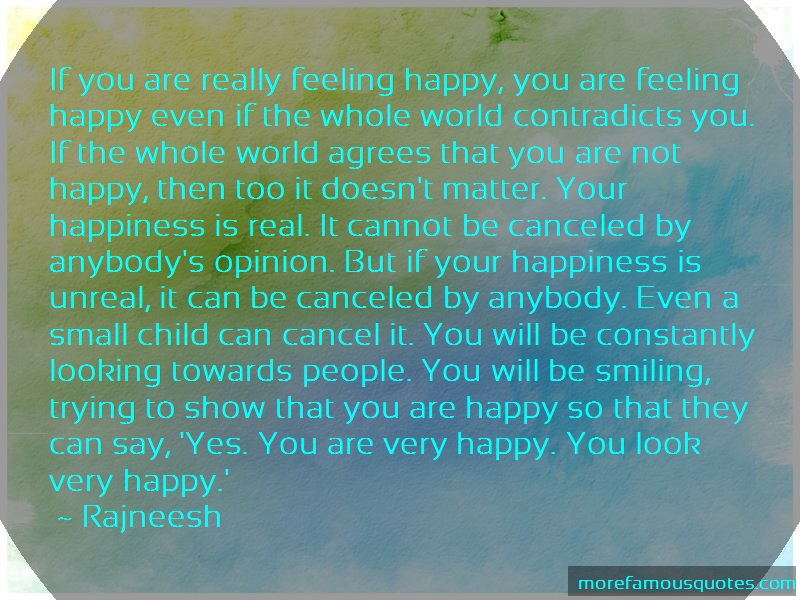 Rajneesh Quotes: If you are really feeling happy you are