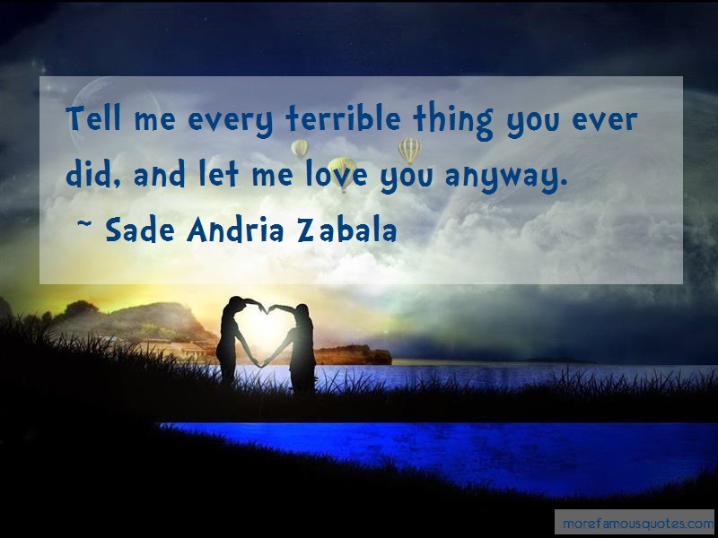 Sade Andria Zabala Quotes: Tell me every terrible thing you ever