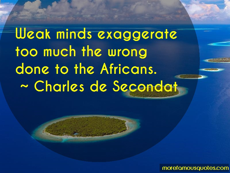 Charles De Secondat Quotes: Weak minds exaggerate too much the wrong