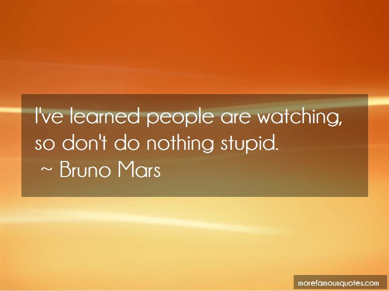 Bruno Mars Quotes: Ive learned people are watching so dont