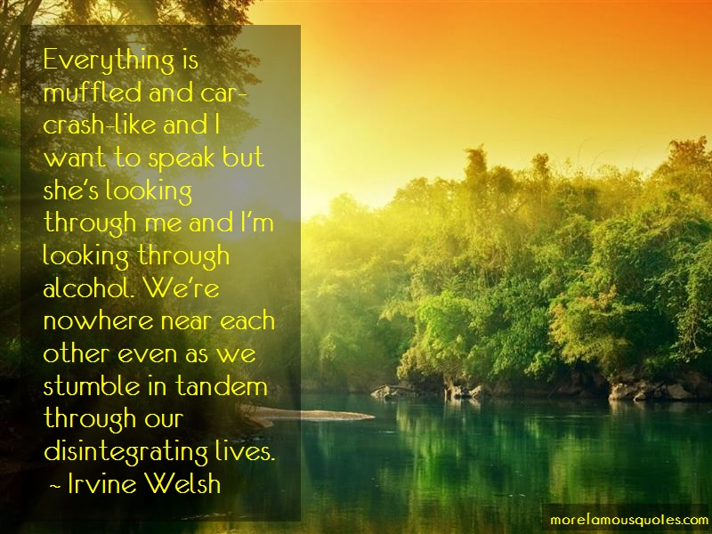 Irvine Welsh Quotes: Everything is muffled and car crash like