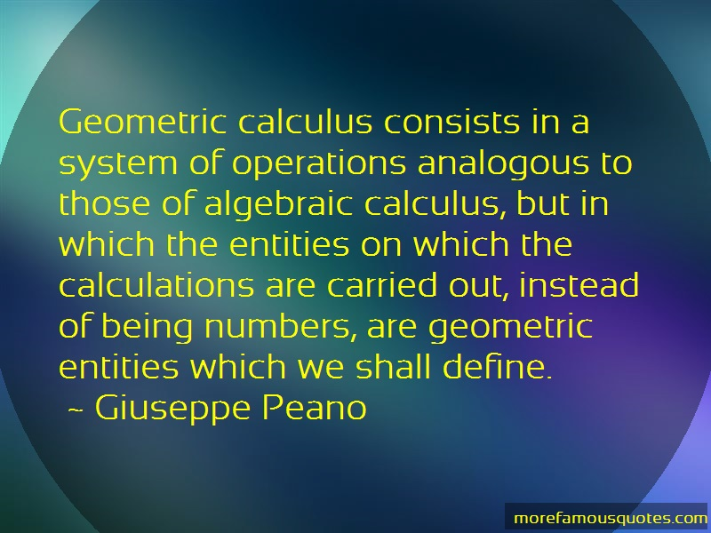 Giuseppe Peano Quotes: Geometric calculus consists in a system