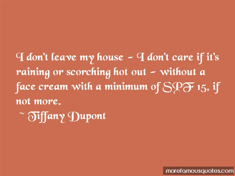 Tiffany Dupont Quotes: I dont leave my house i dont care if its