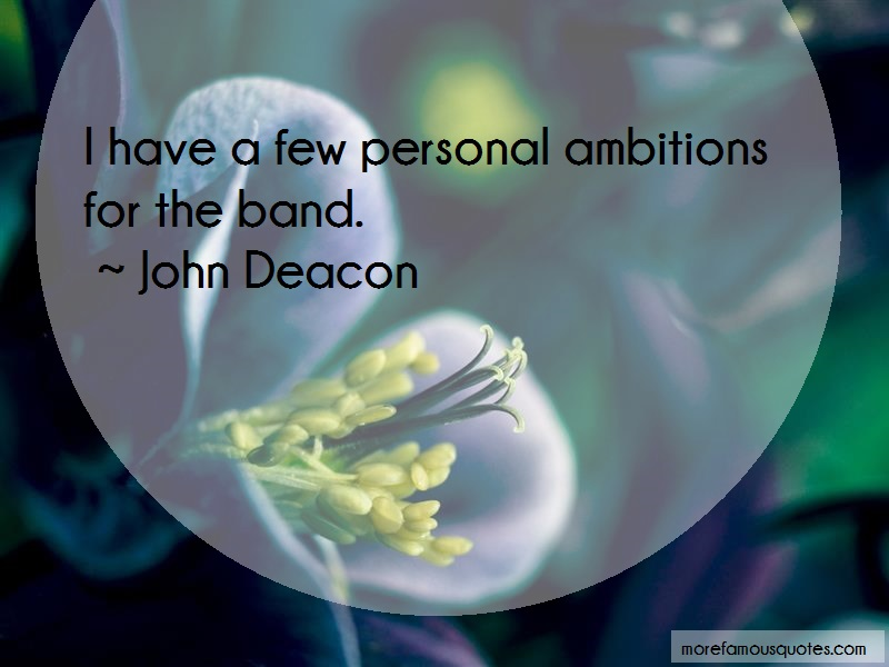 John Deacon Quotes: I have a few personal ambitions for the
