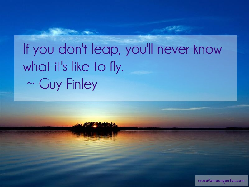 Guy Finley Quotes: If you dont leap youll never know what