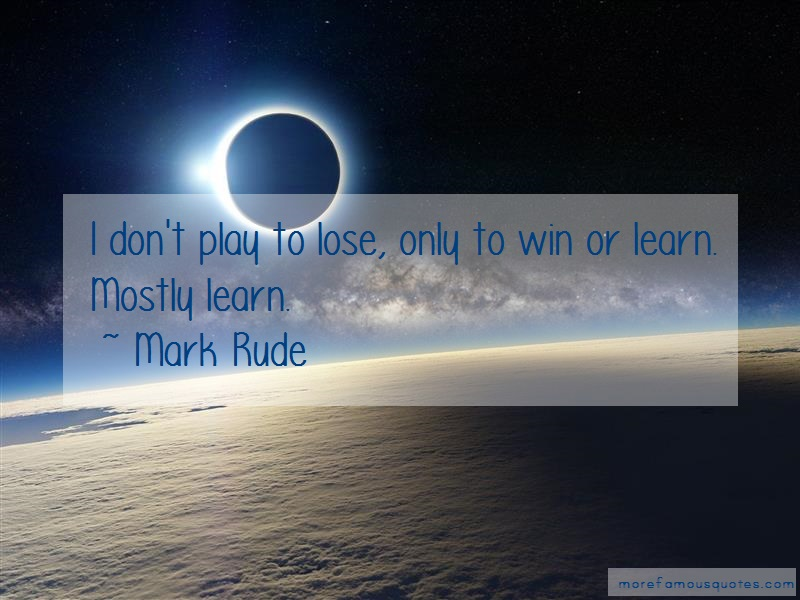 Mark Rude Quotes: I dont play to lose only to win or learn