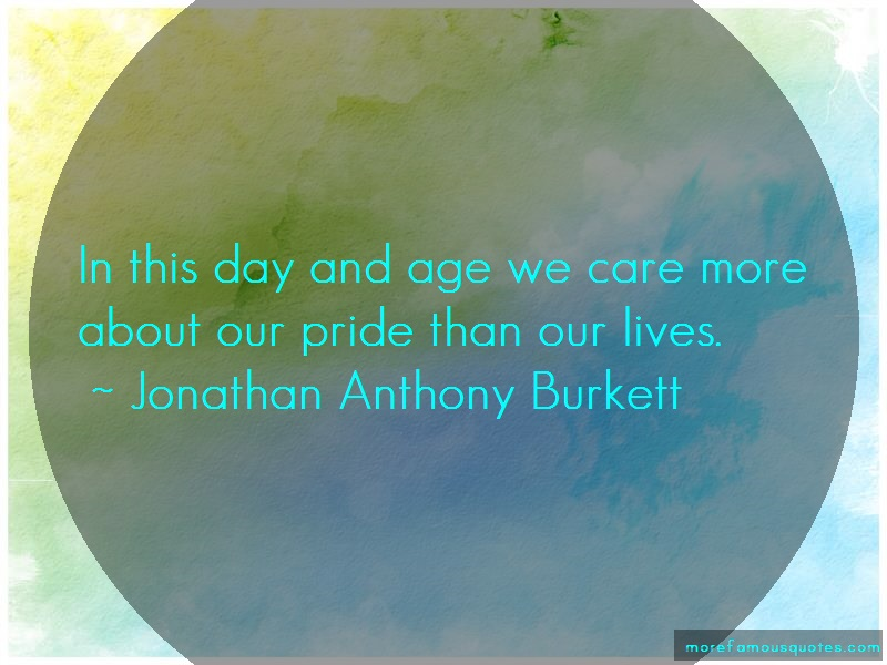 Jonathan Anthony Burkett Quotes: In this day and age we care more about